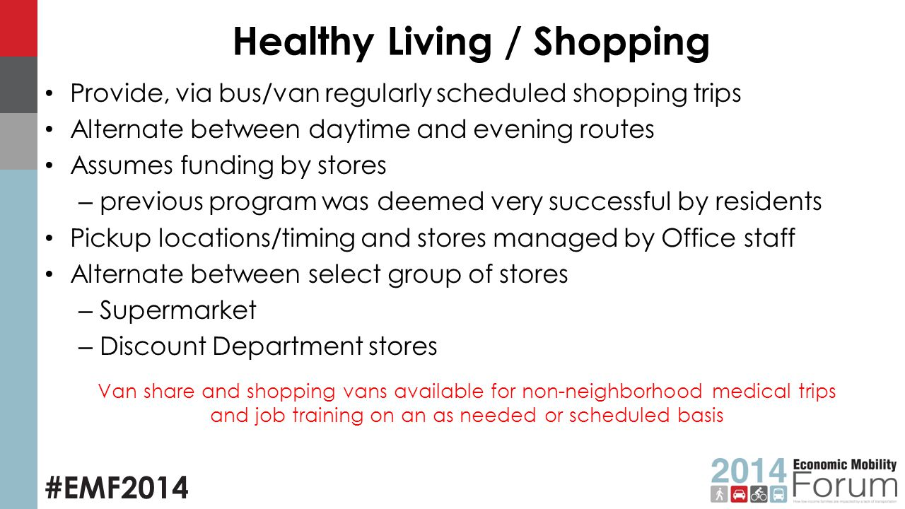 #EMF2014 Healthy Living / Shopping Provide, via bus/van regularly scheduled shopping trips Alternate between daytime and evening routes Assumes funding by stores – previous program was deemed very successful by residents Pickup locations/timing and stores managed by Office staff Alternate between select group of stores – Supermarket – Discount Department stores Van share and shopping vans available for non-neighborhood medical trips and job training on an as needed or scheduled basis