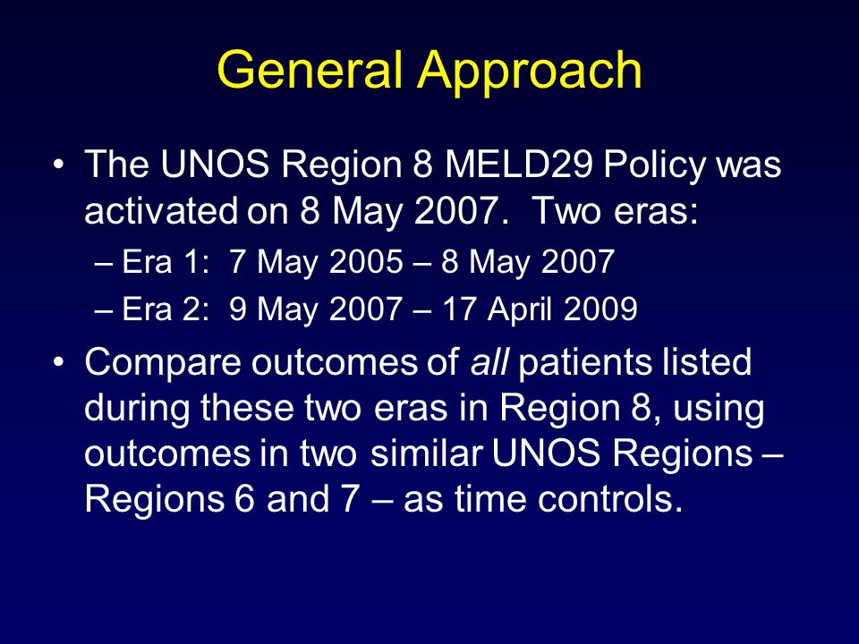 General Approach The UNOS Region 8 MELD29 Policy was activated on 8 May 2007. Two eras: –Era 1: 7 May 2005 – 8 May 2007 –Era 2: 9 May 2007 – 17 April