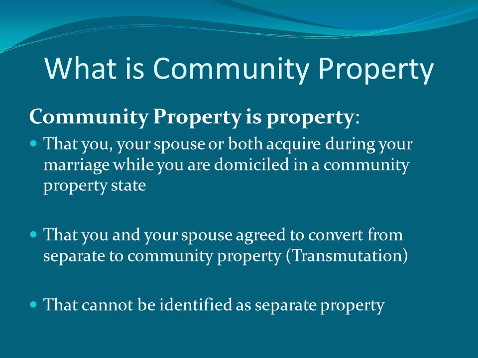 What is Community Property Community Property is property: That you, your spouse or both acquire during your marriage while you are domiciled in a community property state That you and your spouse agreed to convert from separate to community property (Transmutation) That cannot be identified as separate property