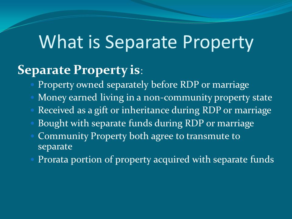 What is Separate Property Separate Property is : Property owned separately before RDP or marriage Money earned living in a non-community property state Received as a gift or inheritance during RDP or marriage Bought with separate funds during RDP or marriage Community Property both agree to transmute to separate Prorata portion of property acquired with separate funds