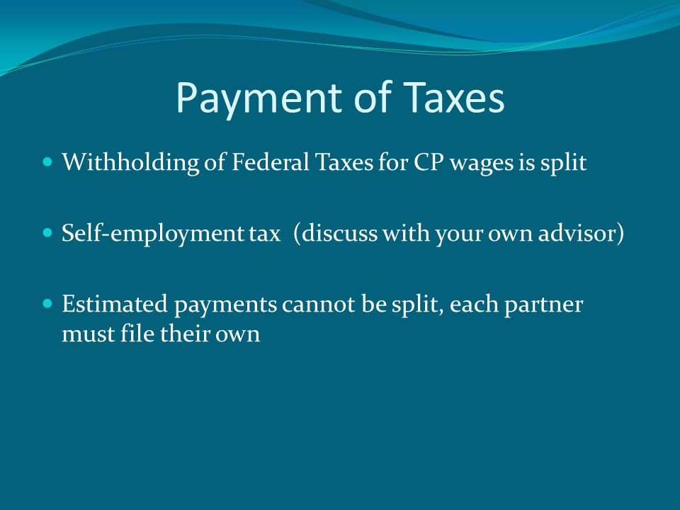 Payment of Taxes Withholding of Federal Taxes for CP wages is split Self-employment tax (discuss with your own advisor) Estimated payments cannot be split, each partner must file their own