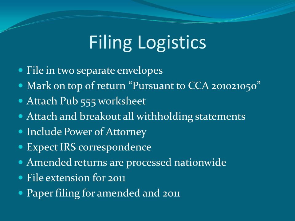 Filing Logistics File in two separate envelopes Mark on top of return Pursuant to CCA 201021050 Attach Pub 555 worksheet Attach and breakout all withholding statements Include Power of Attorney Expect IRS correspondence Amended returns are processed nationwide File extension for 2011 Paper filing for amended and 2011