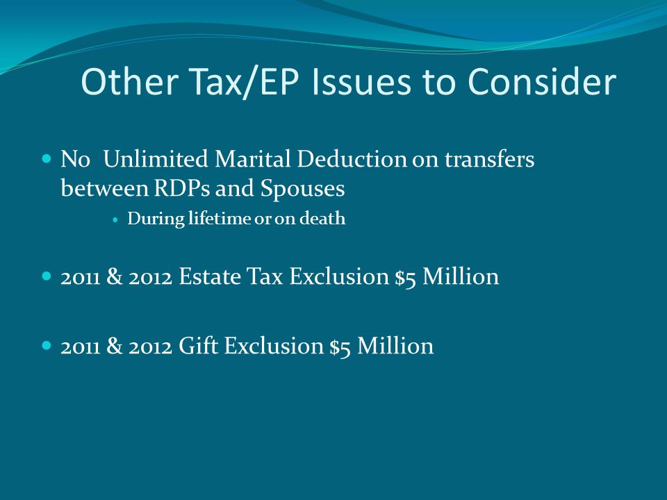 Other Tax/EP Issues to Consider No Unlimited Marital Deduction on transfers between RDPs and Spouses During lifetime or on death 2011 & 2012 Estate Tax Exclusion $5 Million 2011 & 2012 Gift Exclusion $5 Million