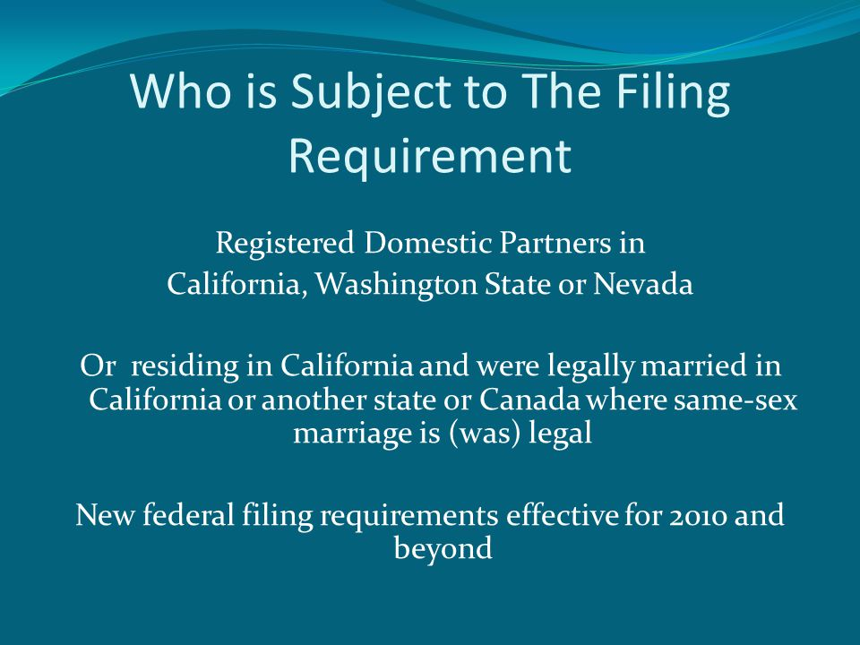 Who is Subject to The Filing Requirement Registered Domestic Partners in California, Washington State or Nevada Or residing in California and were legally married in California or another state or Canada where same-sex marriage is (was) legal New federal filing requirements effective for 2010 and beyond