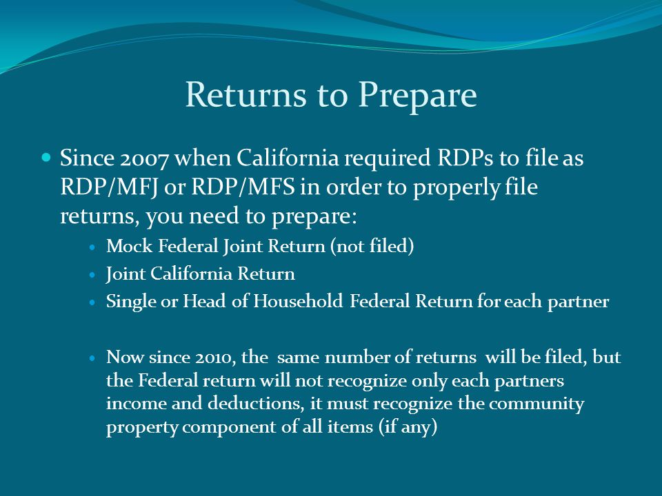 Returns to Prepare Since 2007 when California required RDPs to file as RDP/MFJ or RDP/MFS in order to properly file returns, you need to prepare: Mock Federal Joint Return (not filed) Joint California Return Single or Head of Household Federal Return for each partner Now since 2010, the same number of returns will be filed, but the Federal return will not recognize only each partners income and deductions, it must recognize the community property component of all items (if any)