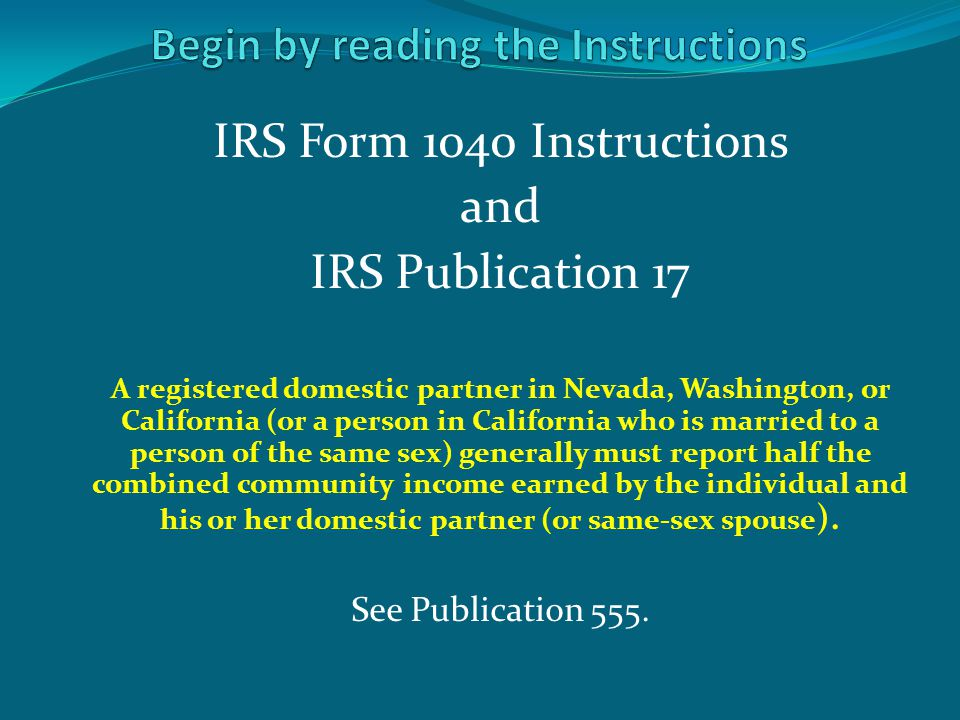 IRS Form 1040 Instructions and IRS Publication 17 A registered domestic partner in Nevada, Washington, or California (or a person in California who is married to a person of the same sex) generally must report half the combined community income earned by the individual and his or her domestic partner (or same-sex spouse ).