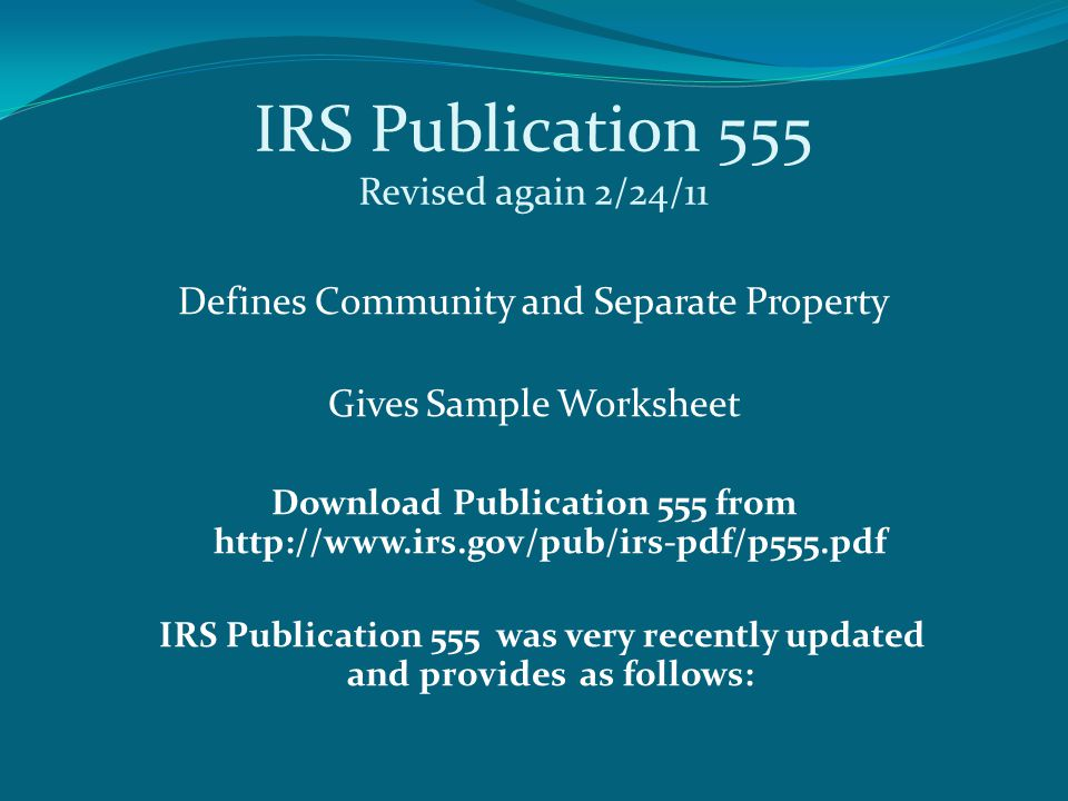 IRS Publication 555 Revised again 2/24/11 Defines Community and Separate Property Gives Sample Worksheet Download Publication 555 from http://www.irs.gov/pub/irs-pdf/p555.pdf IRS Publication 555 was very recently updated and provides as follows: