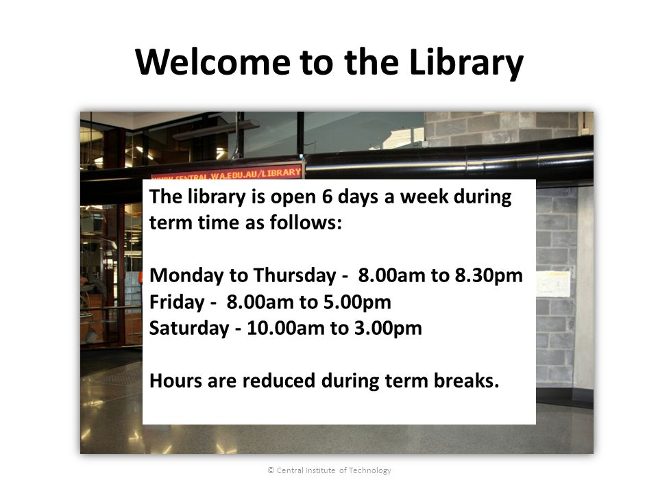Welcome to the Library © Central Institute of Technology The library is open 6 days a week during term time as follows: Monday to Thursday - 8.00am to 8.30pm Friday - 8.00am to 5.00pm Saturday - 10.00am to 3.00pm Hours are reduced during term breaks.