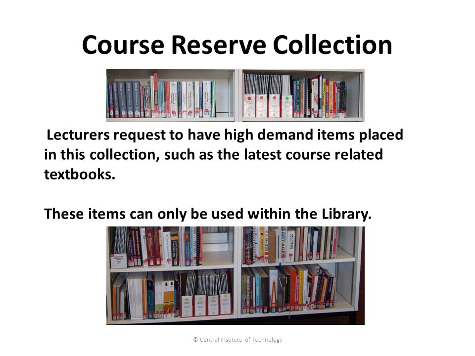 Course Reserve Collection © Central Institute of Technology Lecturers request to have high demand items placed in this collection, such as the latest course related textbooks.