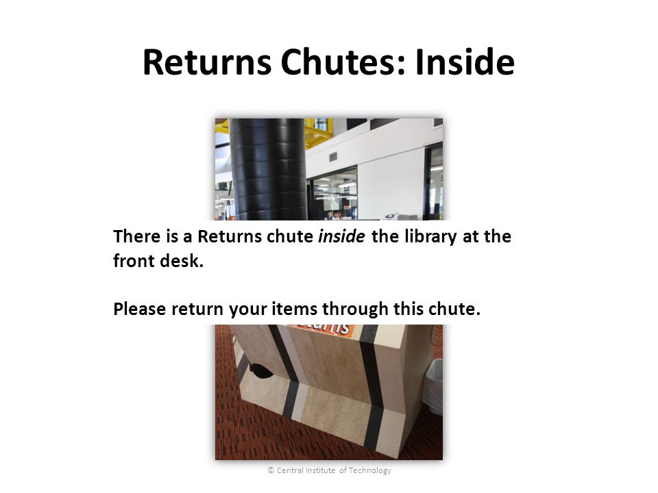 Returns Chutes: Inside © Central Institute of Technology There is a Returns chute inside the library at the front desk.