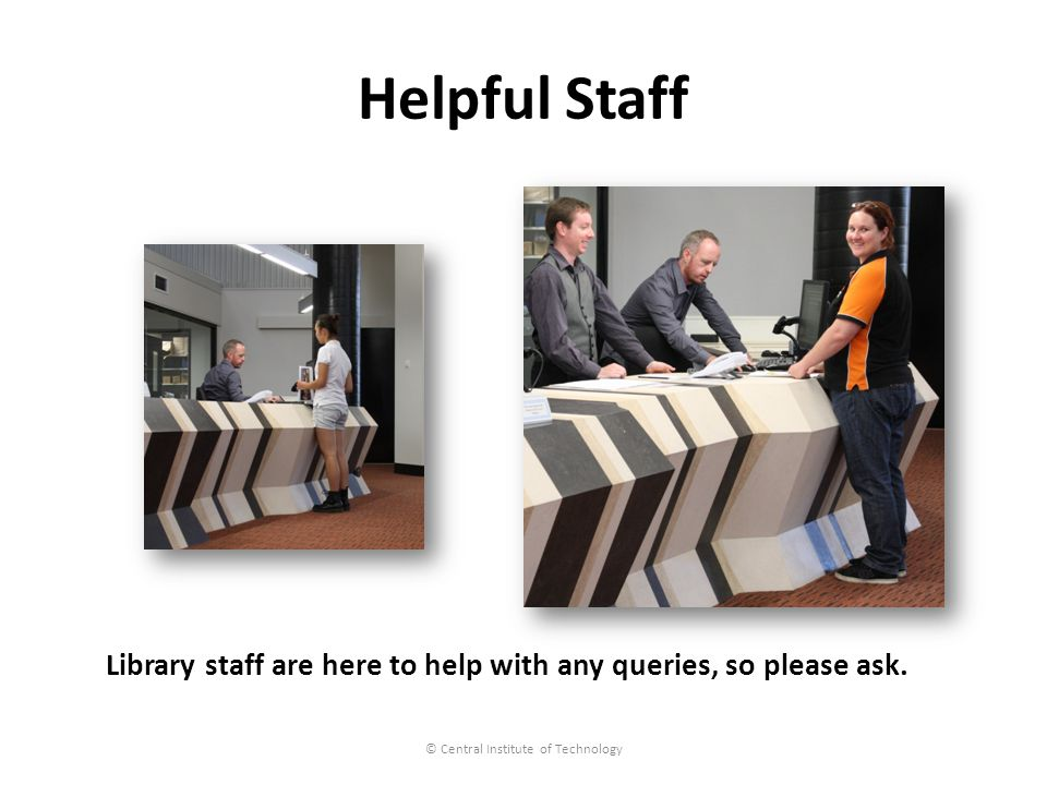 Helpful Staff © Central Institute of Technology Library staff are here to help with any queries, so please ask.