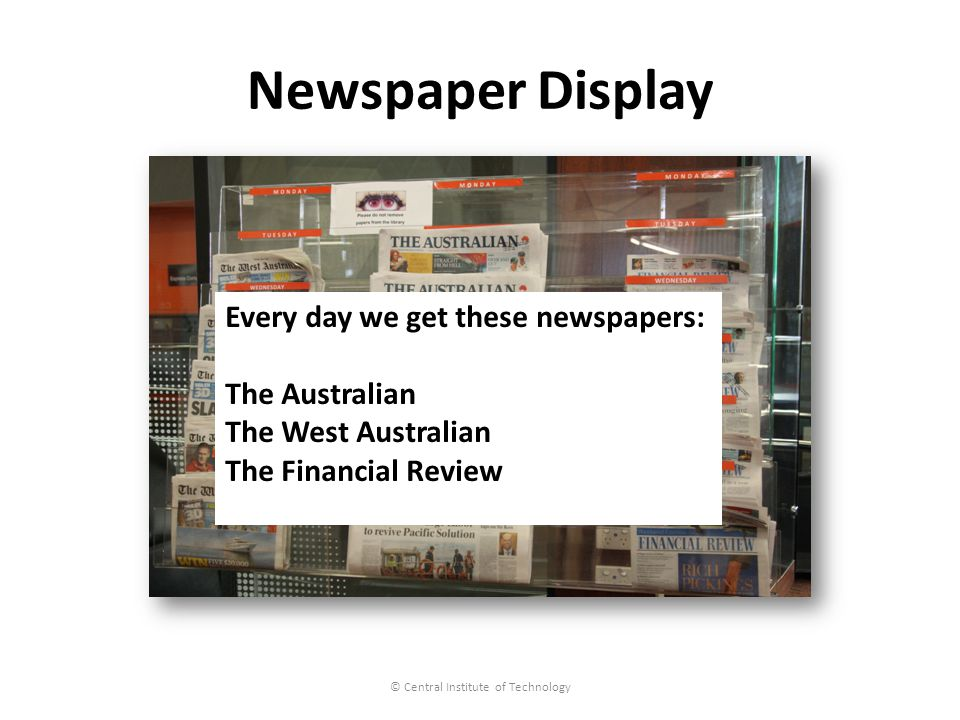 Newspaper Display © Central Institute of Technology Every day we get these newspapers: The Australian The West Australian The Financial Review