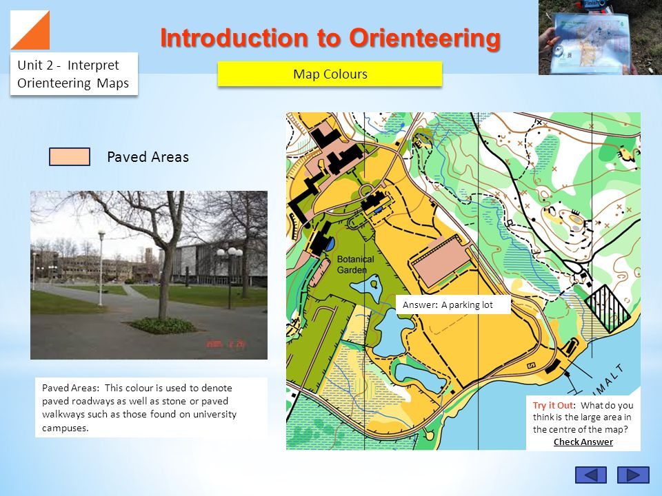 Answer: A parking lot Introduction to Orienteering Unit 2 - Interpret Orienteering Maps Paved Areas: This colour is used to denote paved roadways as well as stone or paved walkways such as those found on university campuses.