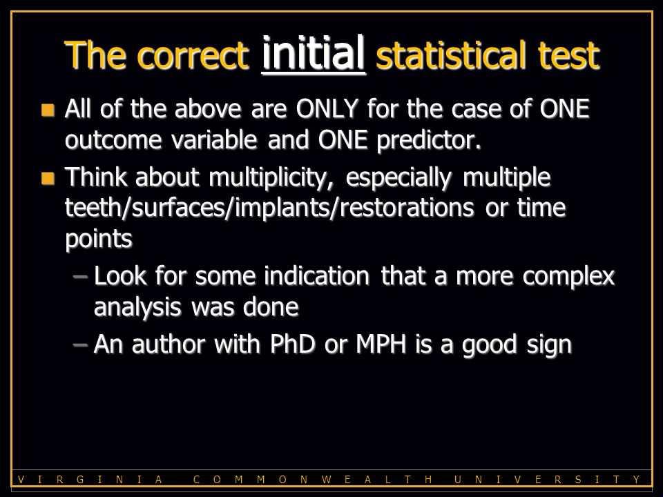 V I R G I N I A C O M M O N W E A L T H U N I V E R S I T Y The correct initial statistical test All of the above are ONLY for the case of ONE outcome variable and ONE predictor.