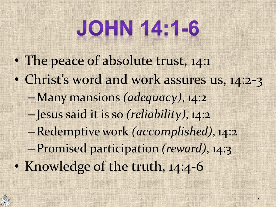 The peace of absolute trust, 14:1 Christ's word and work assures us, 14:2-3 – Many mansions (adequacy), 14:2 – Jesus said it is so (reliability), 14:2 – Redemptive work (accomplished), 14:2 – Promised participation (reward), 14:3 Knowledge of the truth, 14:4-6 3