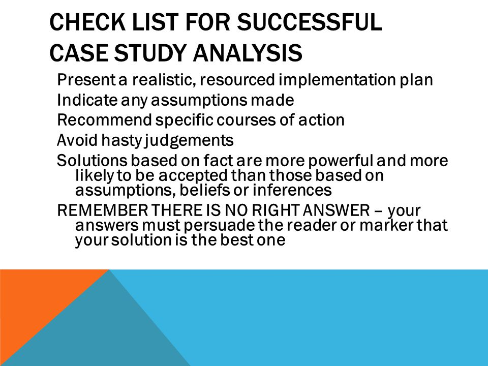 CHECK LIST FOR SUCCESSFUL CASE STUDY ANALYSIS Present a realistic, resourced implementation plan Indicate any assumptions made Recommend specific cour