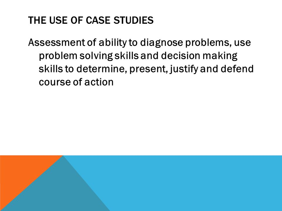 THE USE OF CASE STUDIES Assessment of ability to diagnose problems, use problem solving skills and decision making skills to determine, present, justi