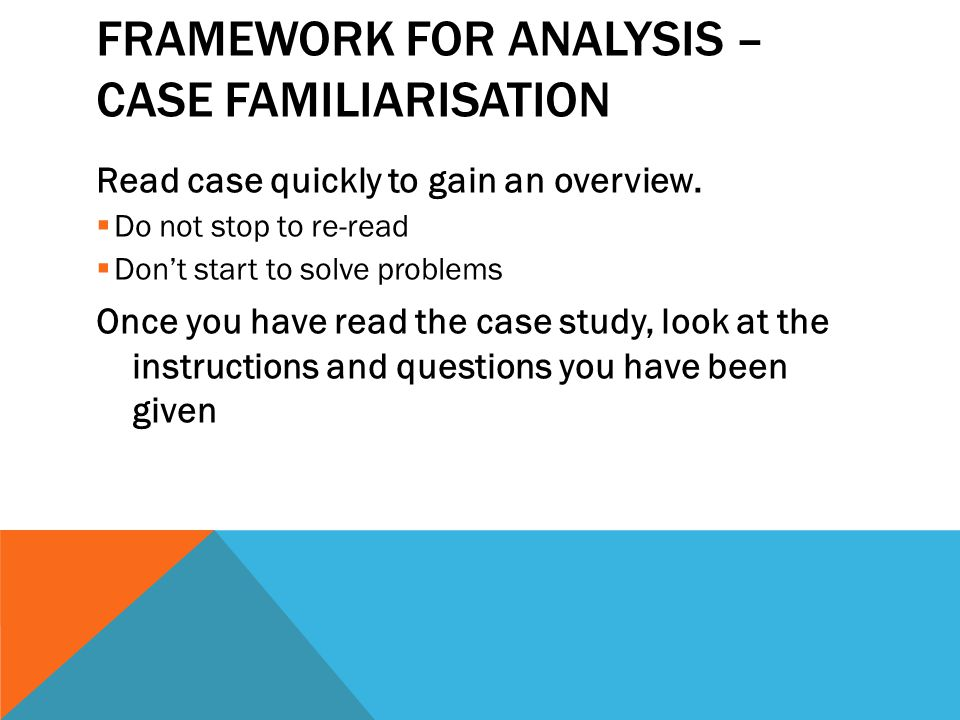 FRAMEWORK FOR ANALYSIS – CASE FAMILIARISATION Read case quickly to gain an overview.  Do not stop to re-read  Don't start to solve problems Once you