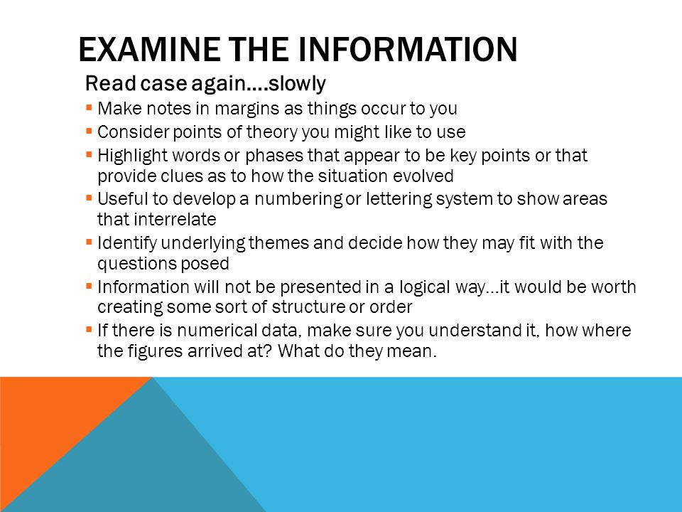 EXAMINE THE INFORMATION Read case again….slowly  Make notes in margins as things occur to you  Consider points of theory you might like to use  Hig