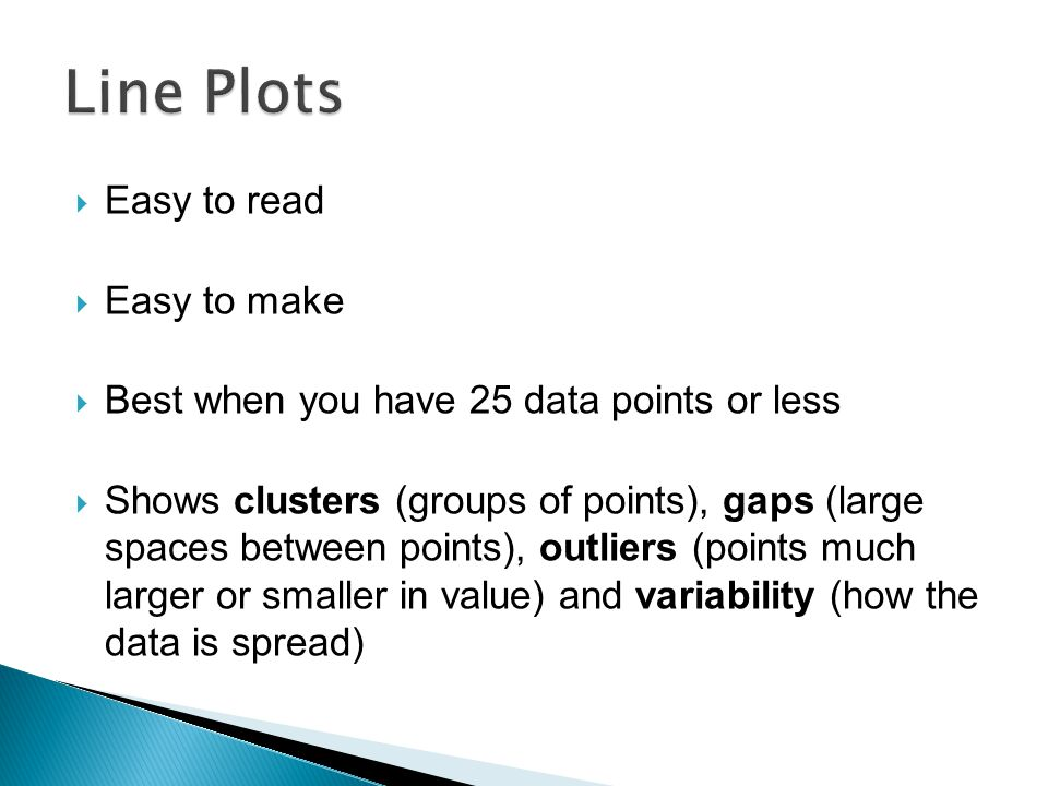 Easy to read  Easy to make  Best when you have 25 data points or less  Shows clusters (groups of points), gaps (large spaces between points), outliers (points much larger or smaller in value) and variability (how the data is spread)