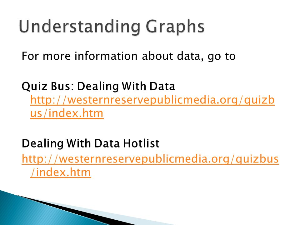 For more information about data, go to Quiz Bus: Dealing With Data http://westernreservepublicmedia.org/quizb us/index.htm http://westernreservepublicmedia.org/quizb us/index.htm Dealing With Data Hotlist http://westernreservepublicmedia.org/quizbus /index.htm