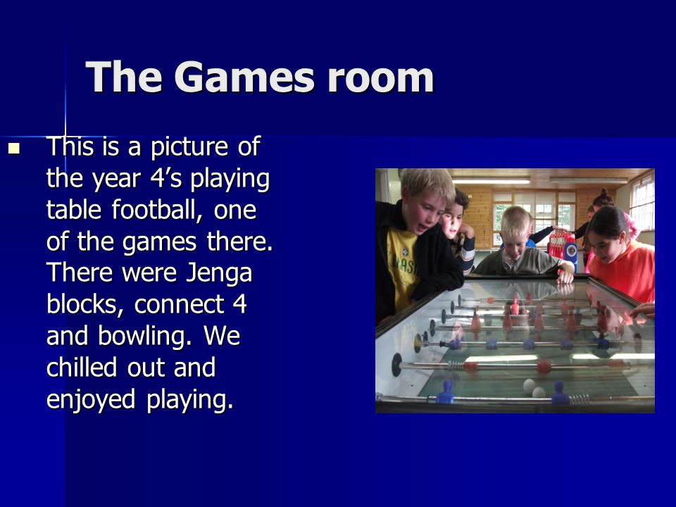 The Games room This is a picture of the year 4's playing table football, one of the games there.