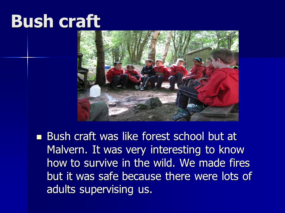 Bush craft Bush craft was like forest school but at Malvern. It was very interesting to know how to survive in the wild. We made fires but it was safe