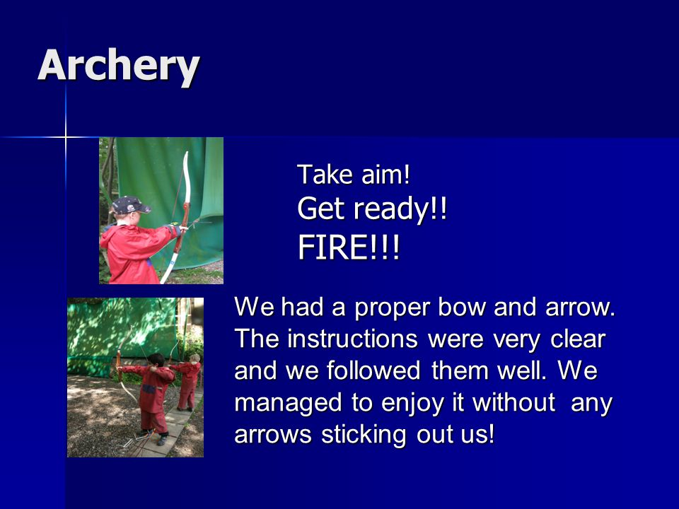Archery Archery Take aim. Get ready!. FIRE!!. We had a proper bow and arrow.