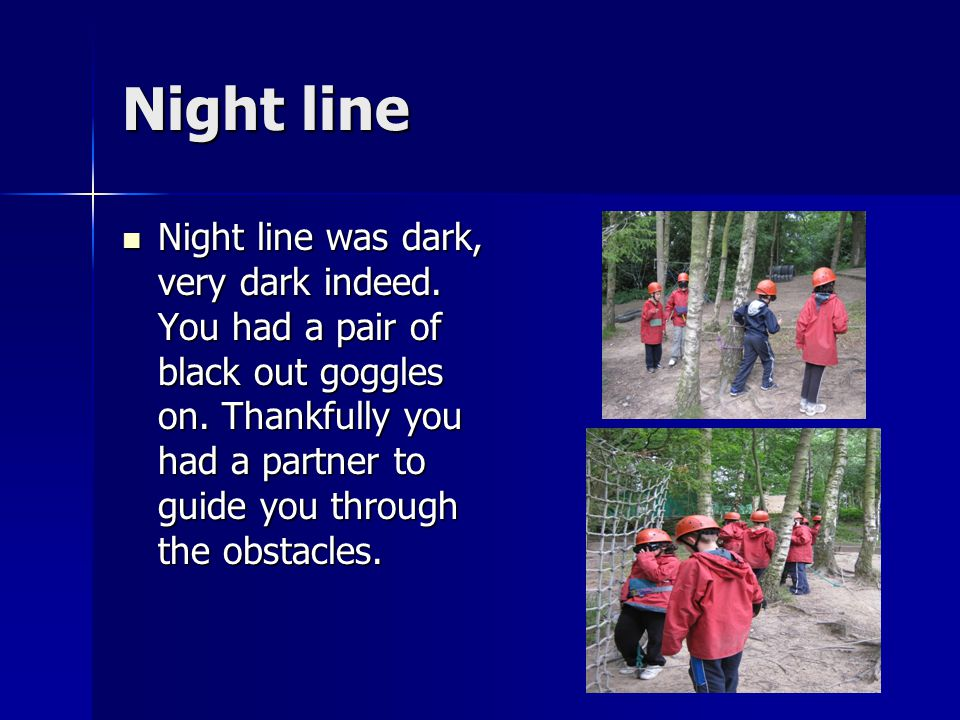 Night line Night line was dark, very dark indeed. You had a pair of black out goggles on. Thankfully you had a partner to guide you through the obstac