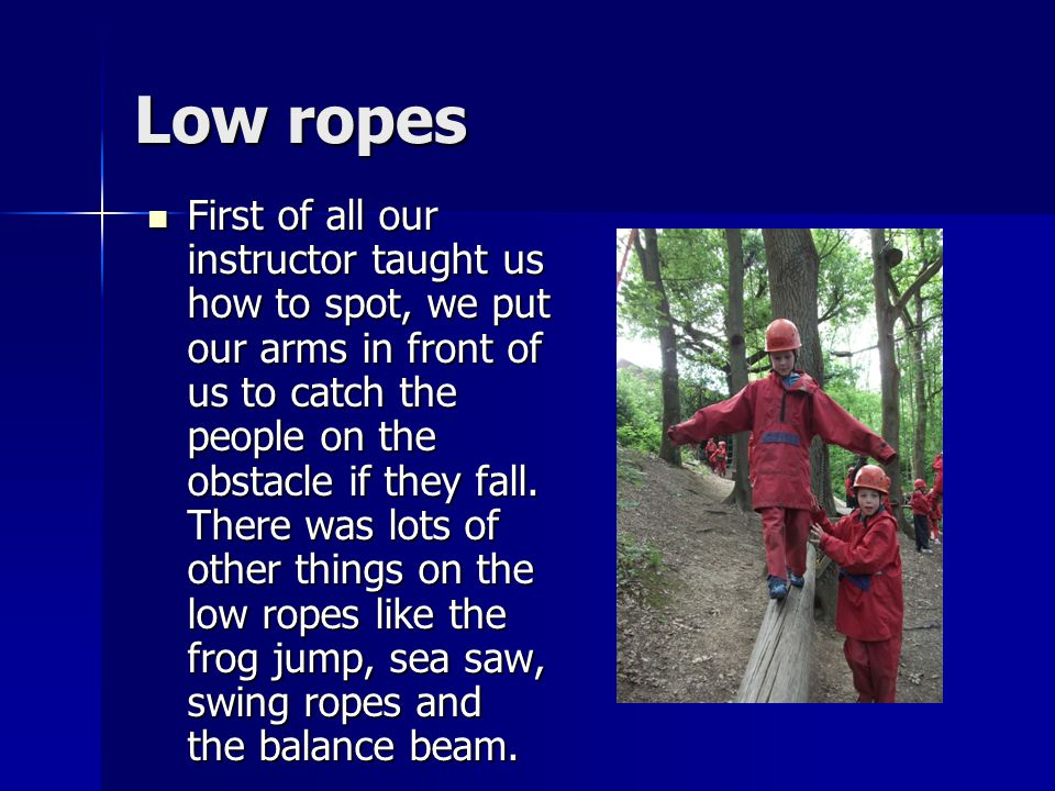 Low ropes First of all our instructor taught us how to spot, we put our arms in front of us to catch the people on the obstacle if they fall.