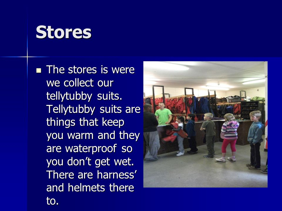 Stores The stores is were we collect our tellytubby suits. Tellytubby suits are things that keep you warm and they are waterproof so you don't get wet