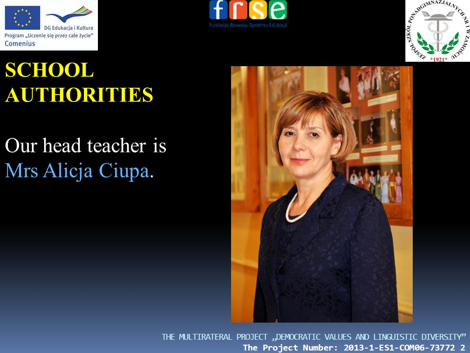"THE MULTIRATERAL PROJECT ""DEMOCRATIC VALUES AND LINGUISTIC DIVERSITY The Project Number: 2013-1-ES1-COM06-73772 2 SCHOOL AUTHORITIES Our head teacher is Mrs Alicja Ciupa."