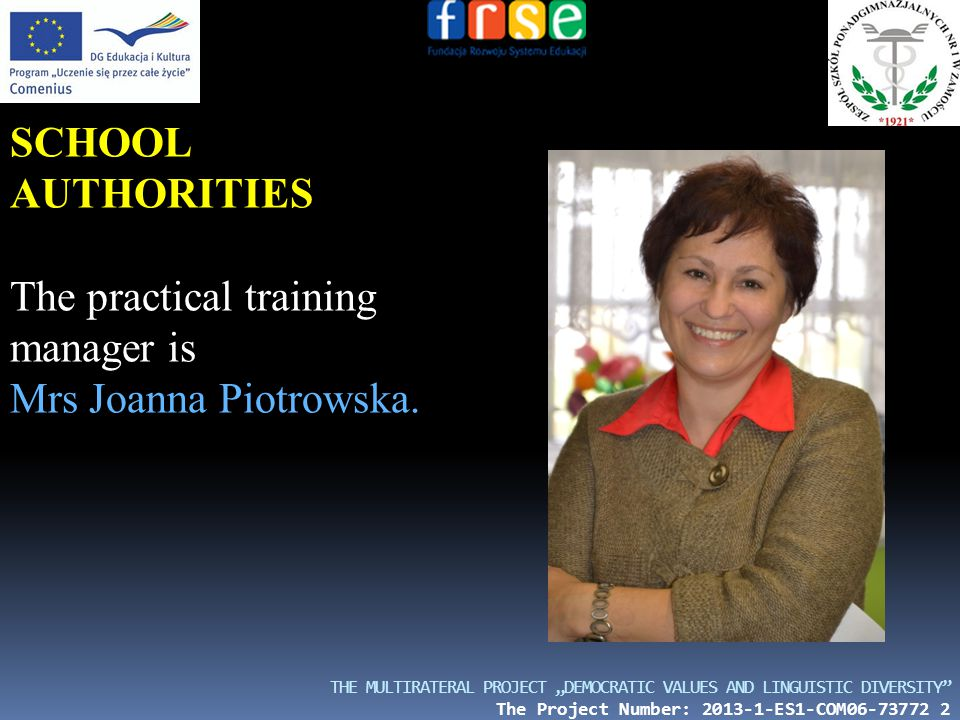 "THE MULTIRATERAL PROJECT ""DEMOCRATIC VALUES AND LINGUISTIC DIVERSITY The Project Number: 2013-1-ES1-COM06-73772 2 SCHOOL AUTHORITIES The practical training manager is Mrs Joanna Piotrowska."