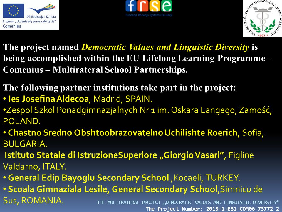 "THE MULTIRATERAL PROJECT ""DEMOCRATIC VALUES AND LINGUISTIC DIVERSITY The Project Number: 2013-1-ES1-COM06-73772 2 The project named Democratic Values and Linguistic Diversity is being accomplished within the EU Lifelong Learning Programme – Comenius – Multirateral School Partnerships."