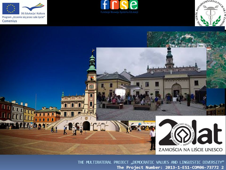 """THE MULTIRATERAL PROJECT """"DEMOCRATIC VALUES AND LINGUISTIC DIVERSITY"""" The Project Number: 2013-1-ES1-COM06-73772 2 A BRIEF HISTORICAL OUTLINE Zamość i"""