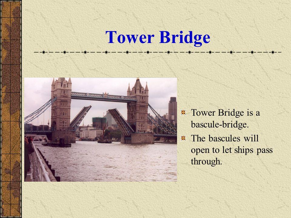 Tower Bridge Tower Bridge is a bascule-bridge. The bascules will open to let ships pass through.