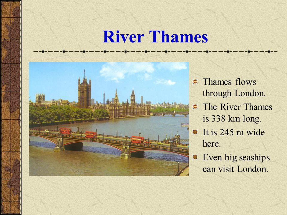 River Thames Thames flows through London. The River Thames is 338 km long. It is 245 m wide here. Even big seaships can visit London.