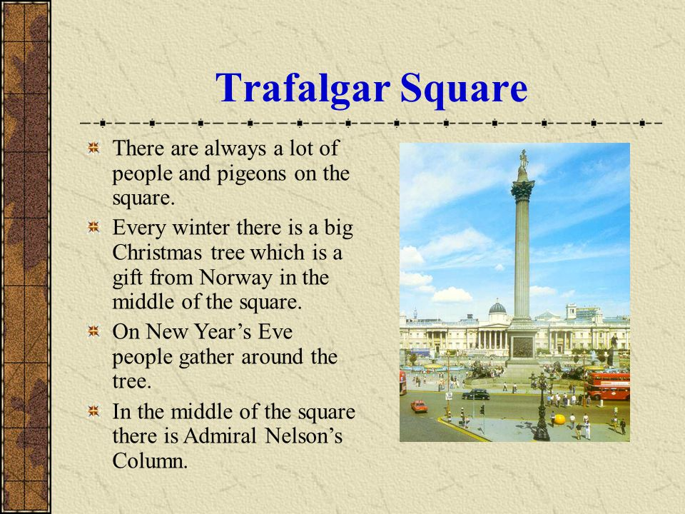 There are always a lot of people and pigeons on the square. Every winter there is a big Christmas tree which is a gift from Norway in the middle of th