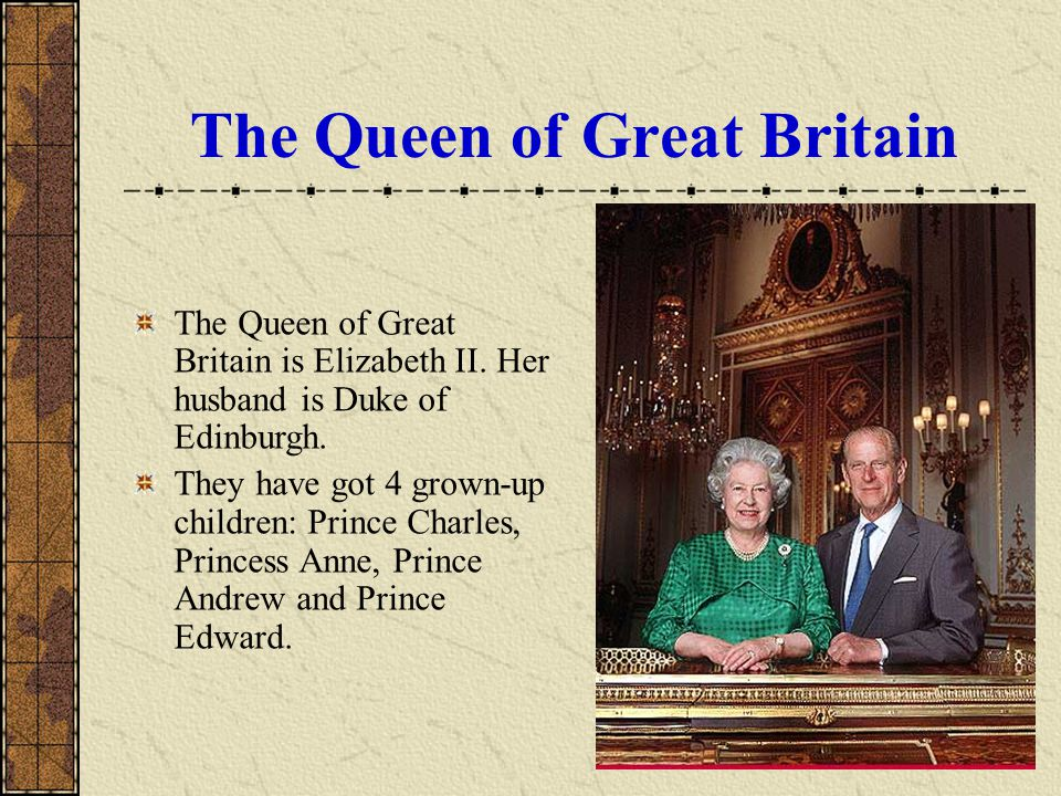 The Queen of Great Britain The Queen of Great Britain is Elizabeth II. Her husband is Duke of Edinburgh. They have got 4 grown-up children: Prince Cha