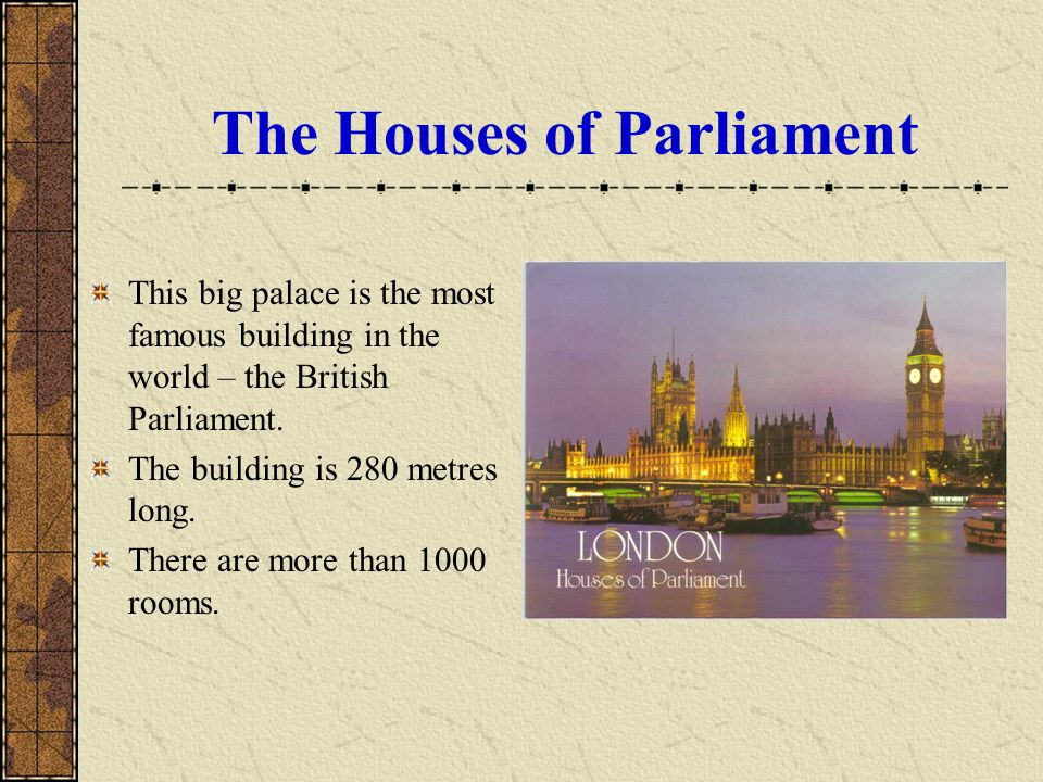 The Houses of Parliament This big palace is the most famous building in the world – the British Parliament. The building is 280 metres long. There are
