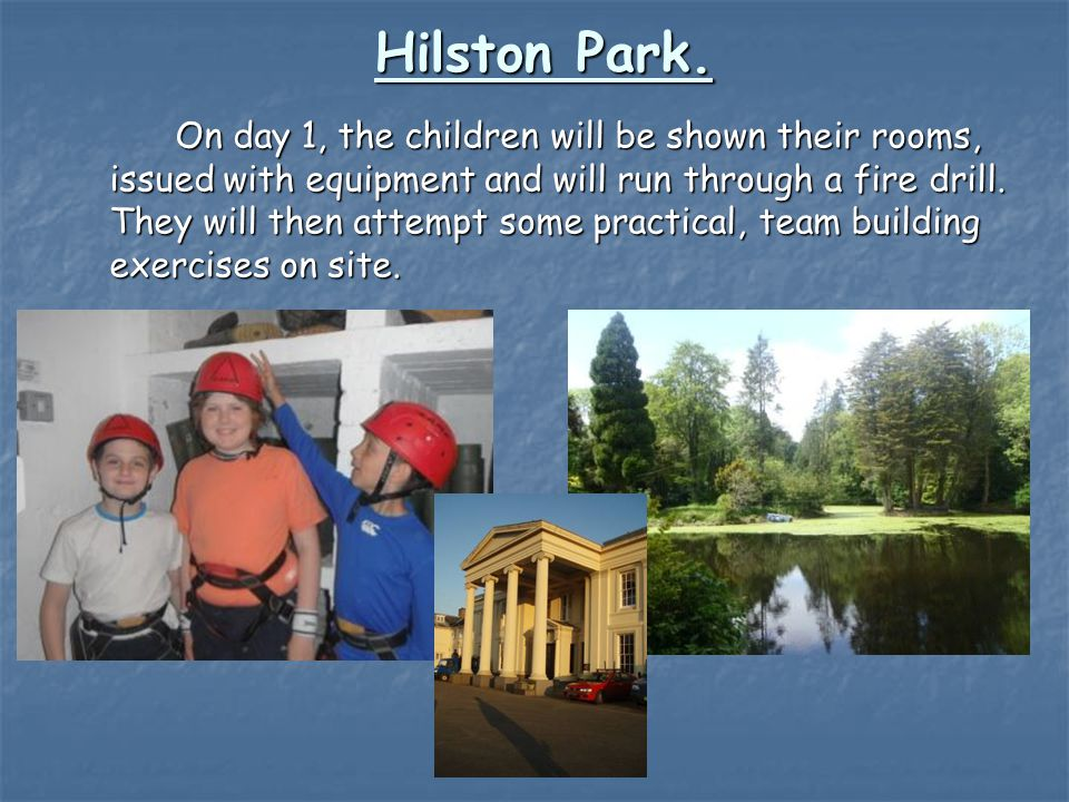 Hilston Park. On day 1, the children will be shown their rooms, issued with equipment and will run through a fire drill. They will then attempt some p