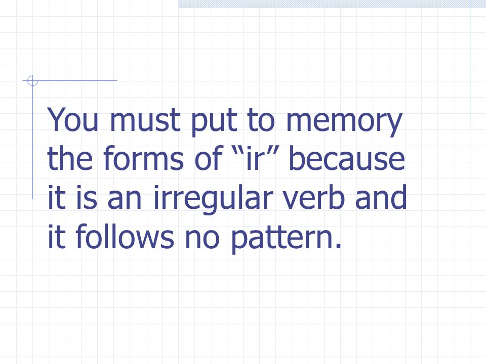 You must put to memory the forms of ir because it is an irregular verb and it follows no pattern.