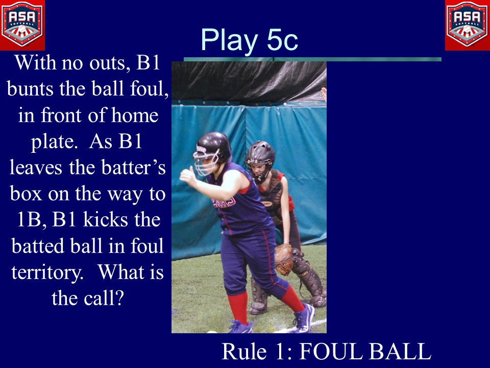 Play 5c With no outs, B1 bunts the ball foul, in front of home plate.