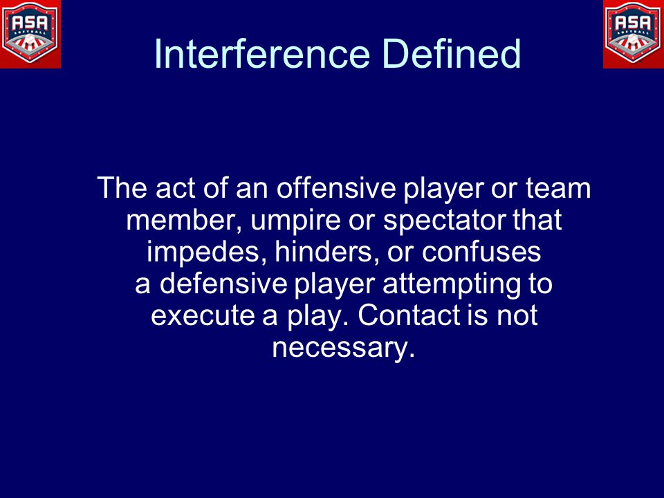 Interference Defined The act of an offensive player or team member, umpire or spectator that impedes, hinders, or confuses a defensive player attempting to execute a play.