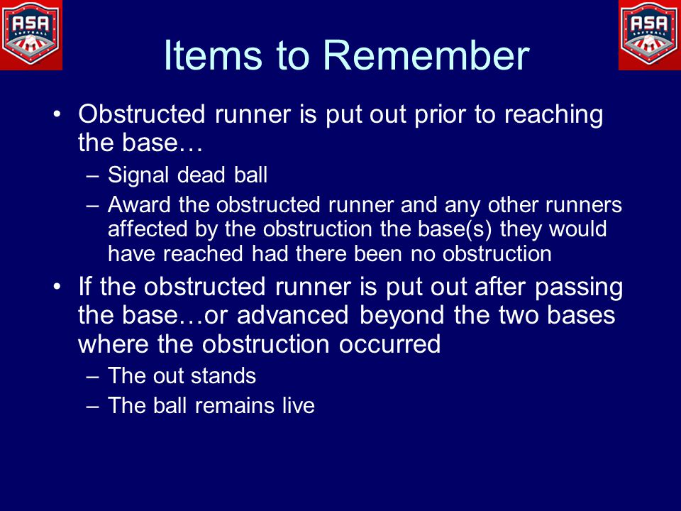 Items to Remember Obstructed runner is put out prior to reaching the base… –Signal dead ball –Award the obstructed runner and any other runners affected by the obstruction the base(s) they would have reached had there been no obstruction If the obstructed runner is put out after passing the base…or advanced beyond the two bases where the obstruction occurred –The out stands –The ball remains live