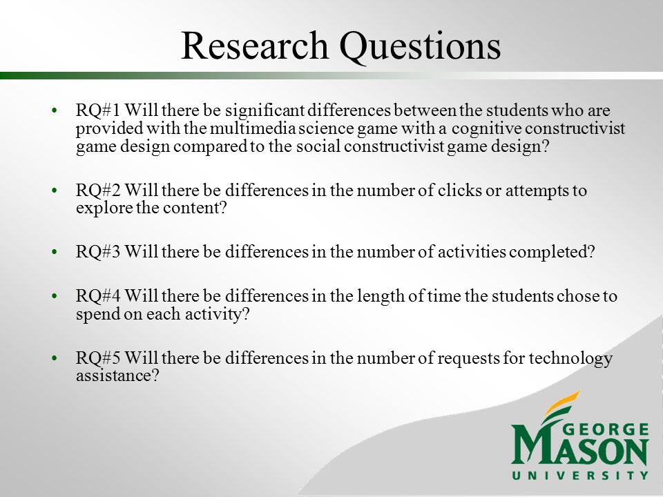Research Questions RQ#1 Will there be significant differences between the students who are provided with the multimedia science game with a cognitive constructivist game design compared to the social constructivist game design.