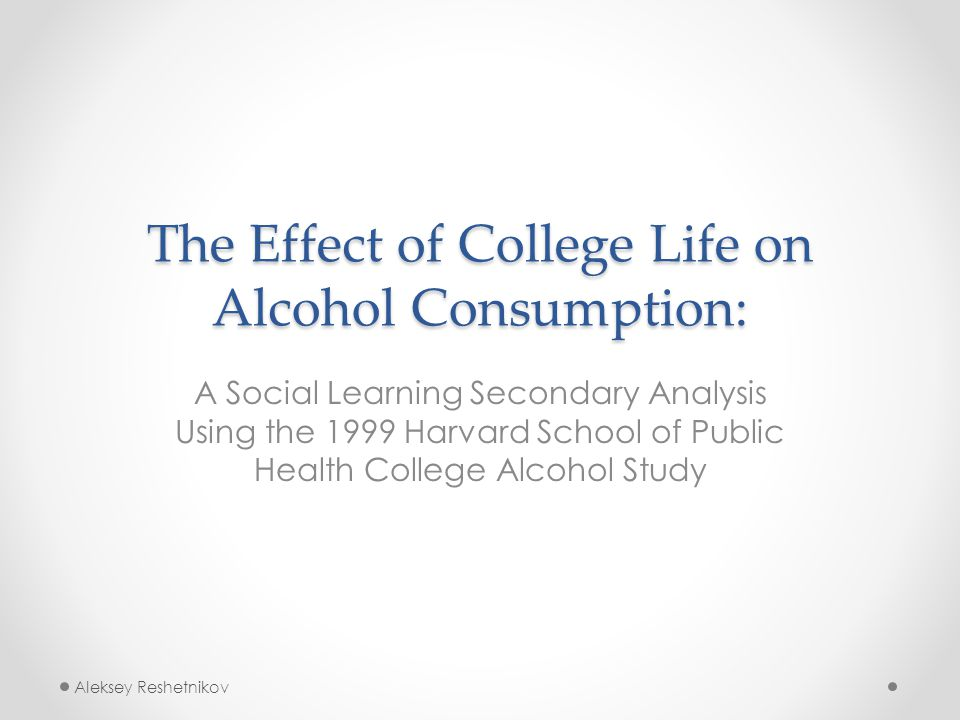 The Effect of College Life on Alcohol Consumption: A Social Learning Secondary Analysis Using the 1999 Harvard School of Public Health College Alcohol Study Aleksey Reshetnikov