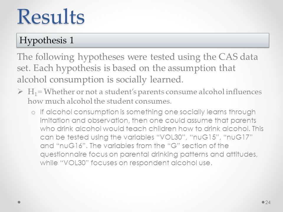 Results The following hypotheses were tested using the CAS data set. Each hypothesis is based on the assumption that alcohol consumption is socially l