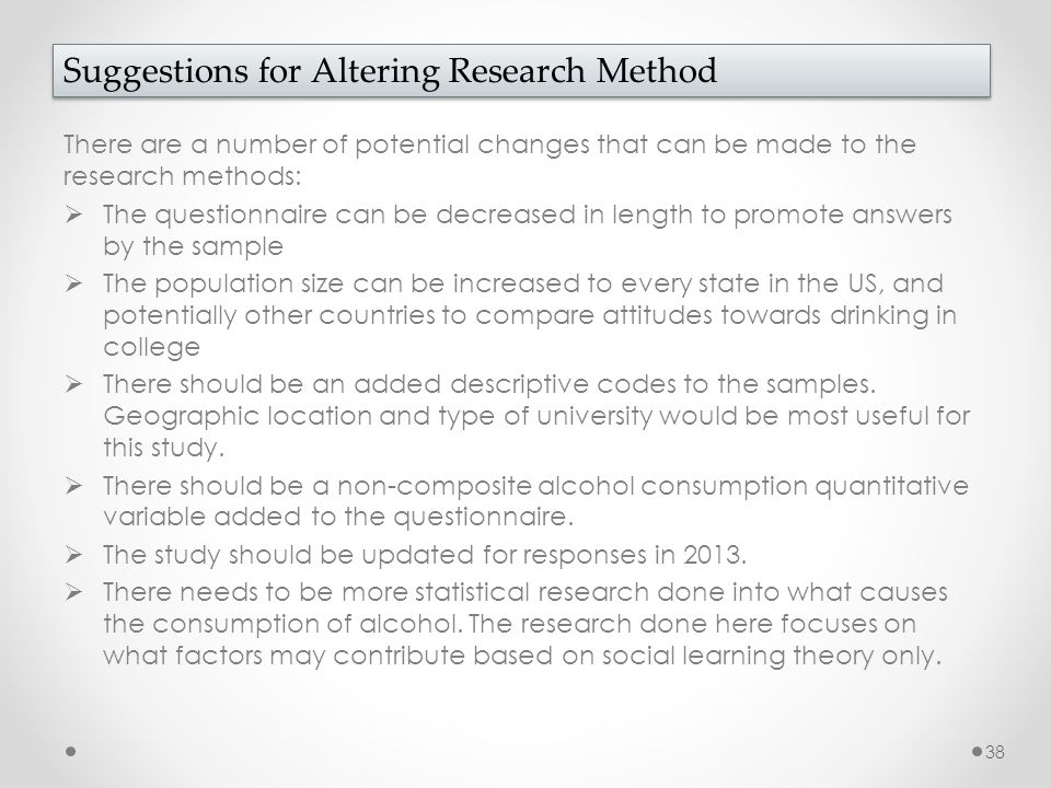 There are a number of potential changes that can be made to the research methods:  The questionnaire can be decreased in length to promote answers by the sample  The population size can be increased to every state in the US, and potentially other countries to compare attitudes towards drinking in college  There should be an added descriptive codes to the samples.