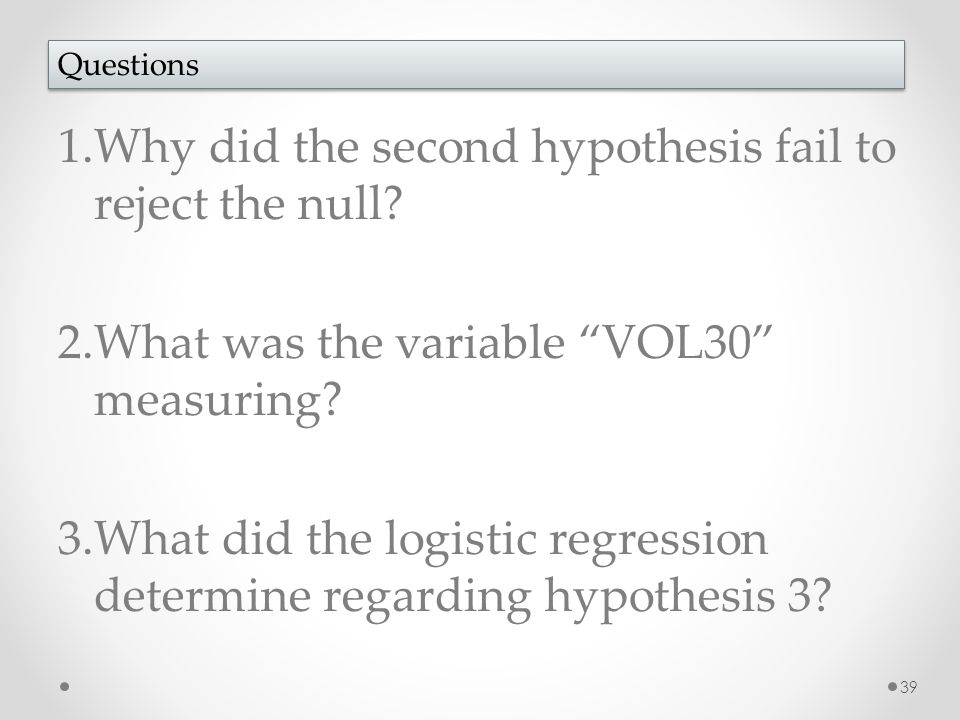 "1.Why did the second hypothesis fail to reject the null? 2.What was the variable ""VOL30"" measuring? 3.What did the logistic regression determine regar"